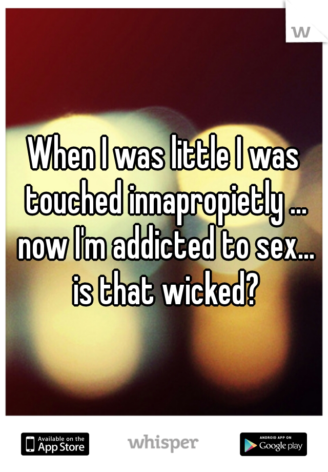 When I was little I was touched innapropietly ... now I'm addicted to sex... is that wicked?