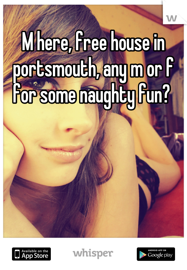 M here, free house in portsmouth, any m or f for some naughty fun?