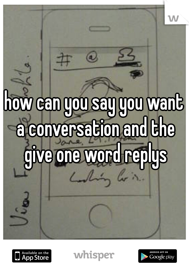 how can you say you want a conversation and the give one word replys