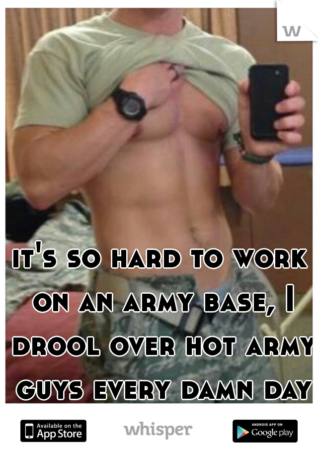 it's so hard to work on an army base, I drool over hot army guys every damn day LOL