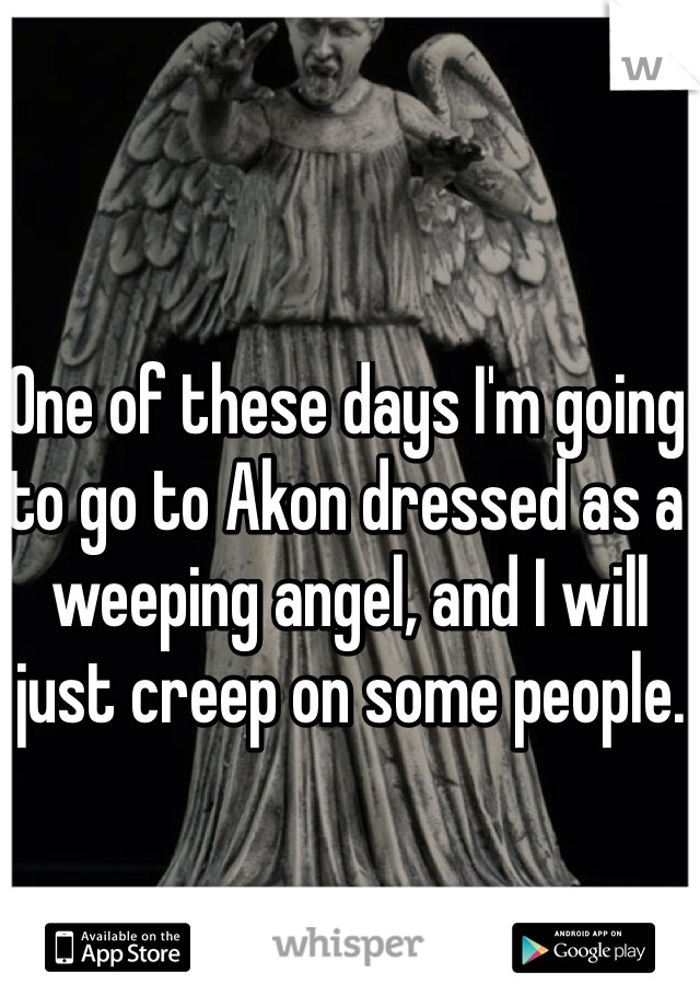 One of these days I'm going to go to Akon dressed as a weeping angel, and I will just creep on some people.