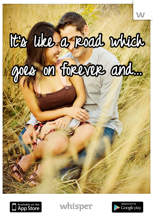 It's like a road which goes on forever and…