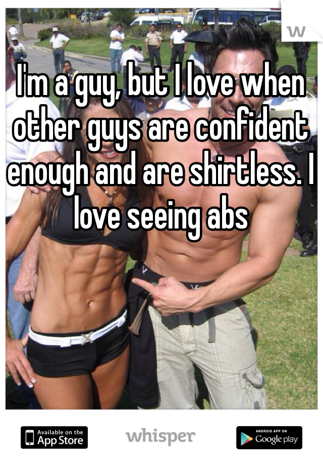 I'm a guy, but I love when other guys are confident enough and are shirtless. I love seeing abs