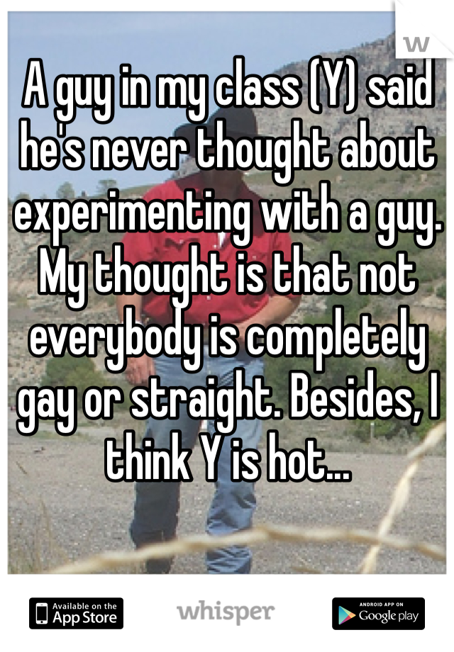A guy in my class (Y) said he's never thought about experimenting with a guy. My thought is that not everybody is completely gay or straight. Besides, I think Y is hot...