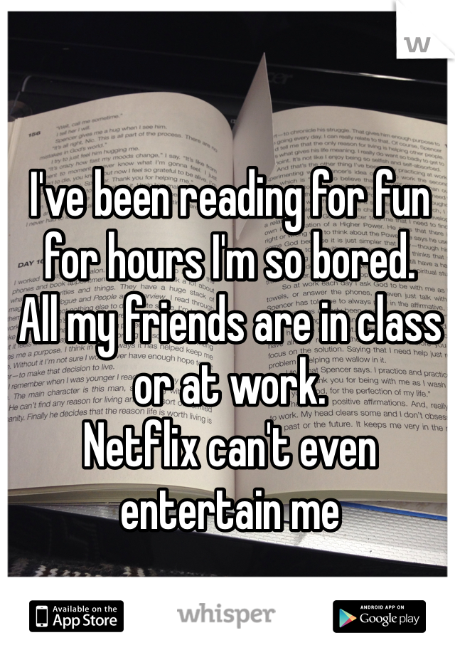 I've been reading for fun for hours I'm so bored. All my friends are in class or at work. Netflix can't even entertain me