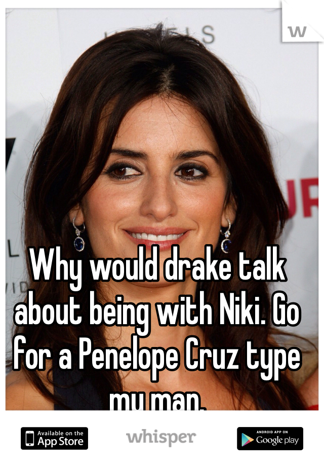 Why would drake talk about being with Niki. Go for a Penelope Cruz type my man.