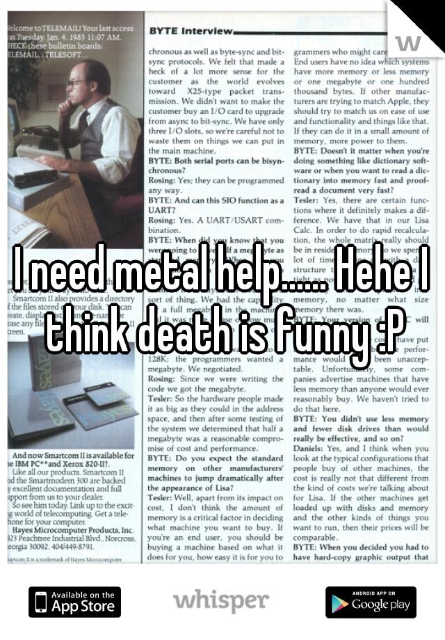 I need metal help...... Hehe I think death is funny :P
