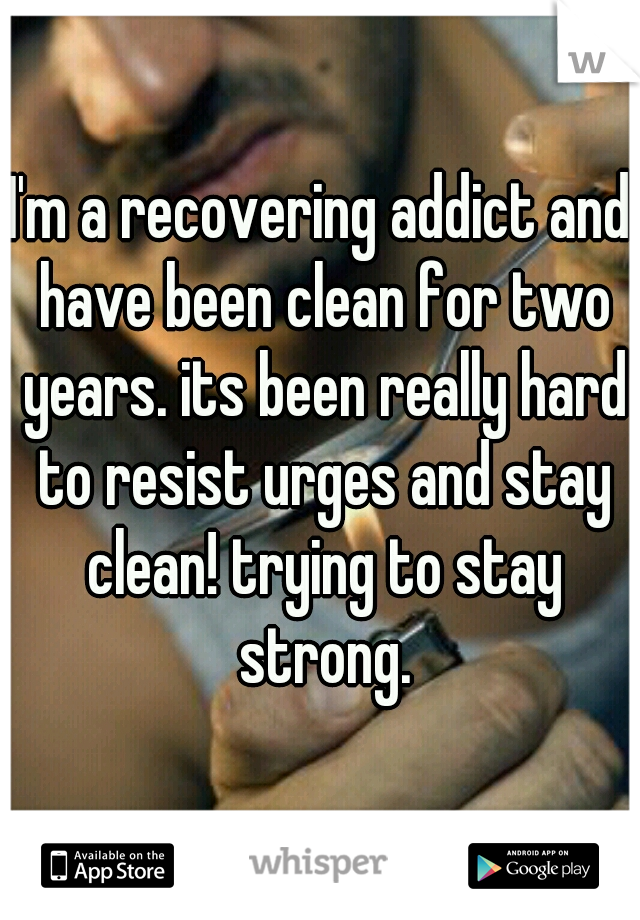 I'm a recovering addict and have been clean for two years. its been really hard to resist urges and stay clean! trying to stay strong.