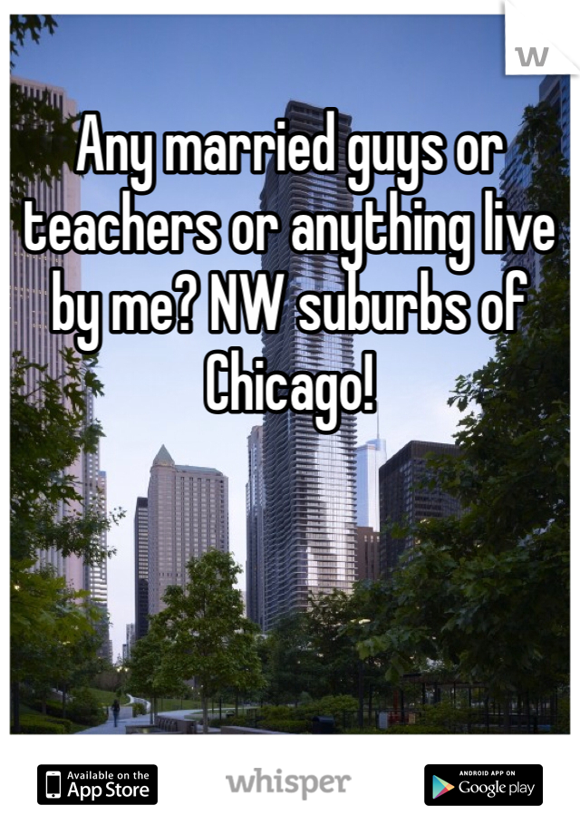 Any married guys or teachers or anything live by me? NW suburbs of Chicago!
