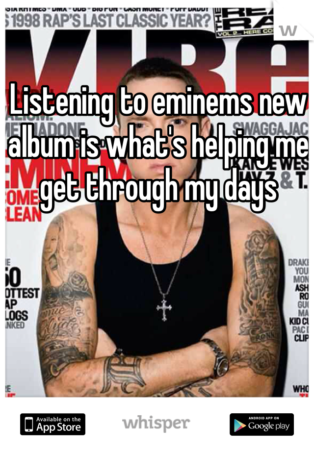 Listening to eminems new album is what's helping me get through my days
