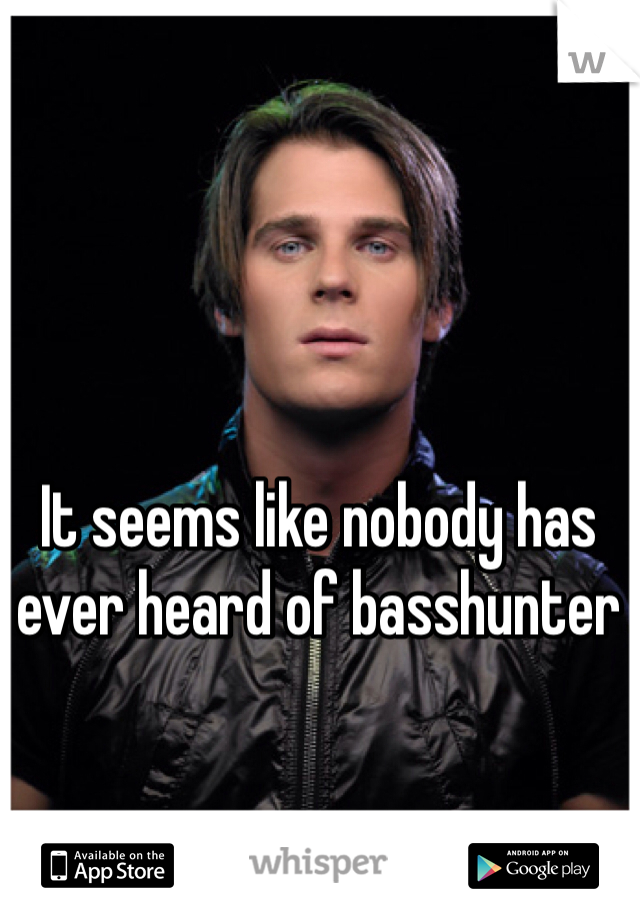It seems like nobody has ever heard of basshunter