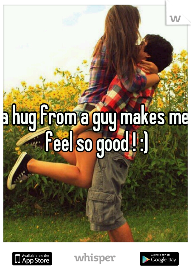 a hug from a guy makes me feel so good ! :)
