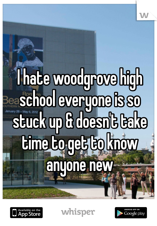 I hate woodgrove high school everyone is so stuck up & doesn't take time to get to know anyone new