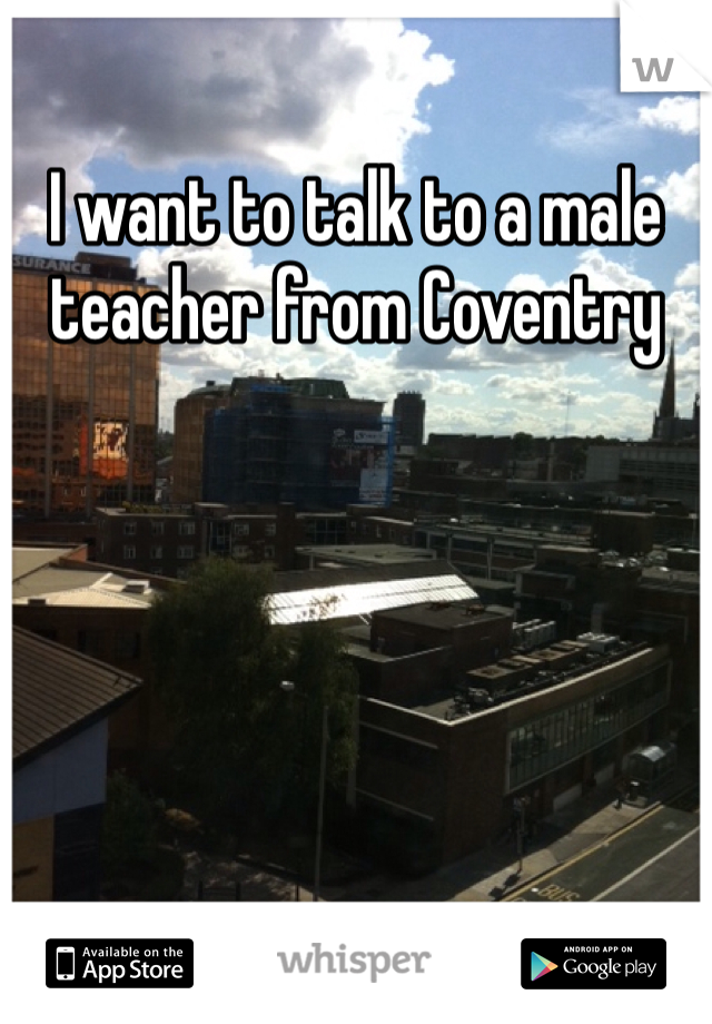 I want to talk to a male teacher from Coventry
