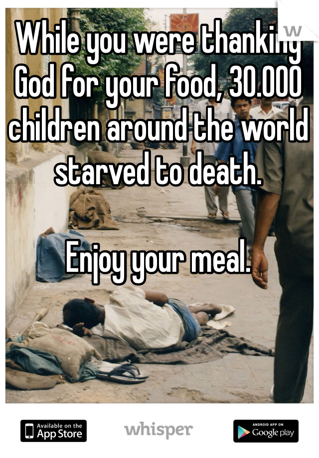 While you were thanking God for your food, 30.000 children around the world starved to death.  Enjoy your meal.