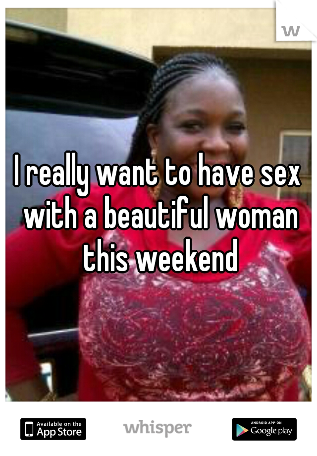 I really want to have sex with a beautiful woman this weekend