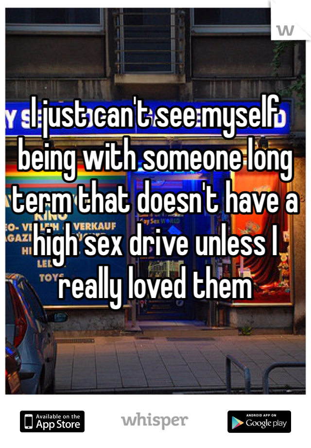 I just can't see myself being with someone long term that doesn't have a high sex drive unless I really loved them