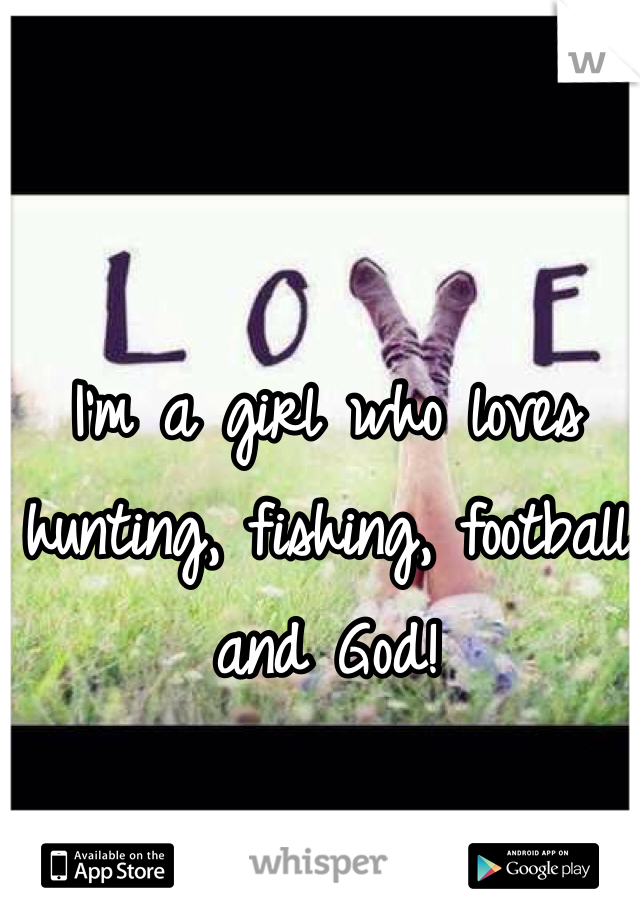 I'm a girl who loves hunting, fishing, football and God!