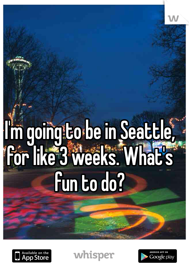 I'm going to be in Seattle, for like 3 weeks. What's fun to do?