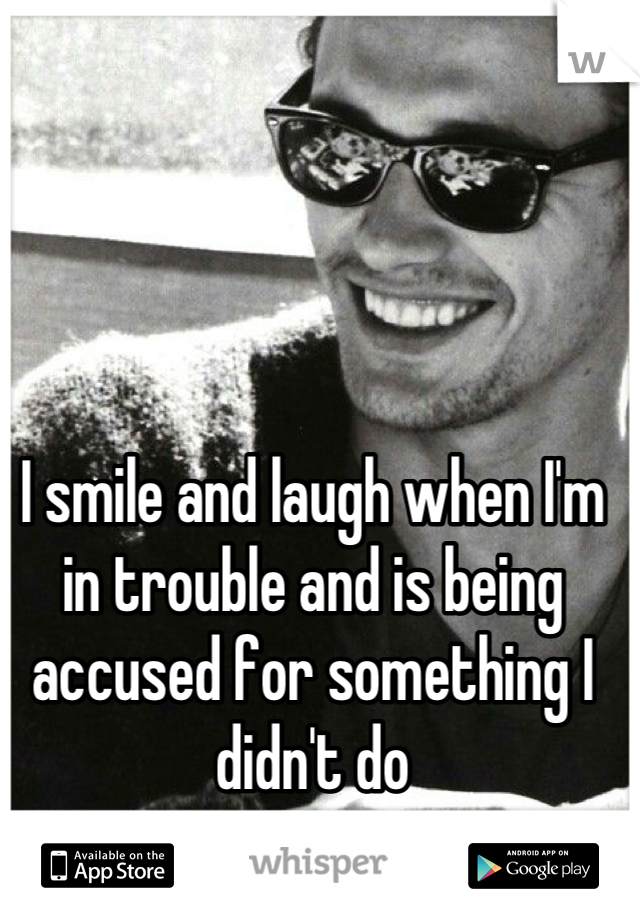 I smile and laugh when I'm in trouble and is being accused for something I didn't do