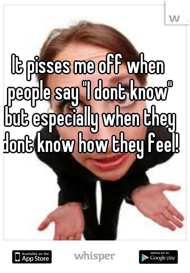 """It pisses me off when people say """"I dont know"""" but especially when they dont know how they feel!"""