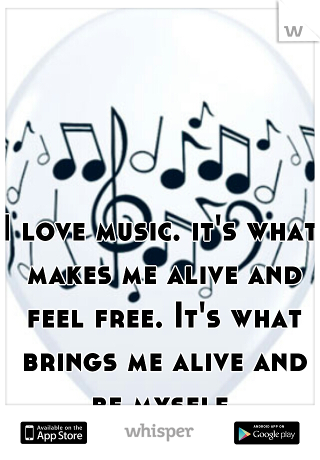 I love music. it's what makes me alive and feel free. It's what brings me alive and be myself.