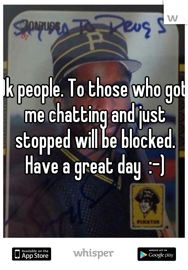 Ok people. To those who got me chatting and just stopped will be blocked. Have a great day  :-)