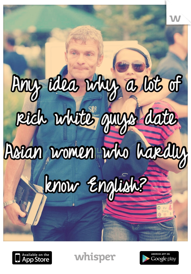 Any idea why a lot of rich white guys date Asian women who hardly know English?