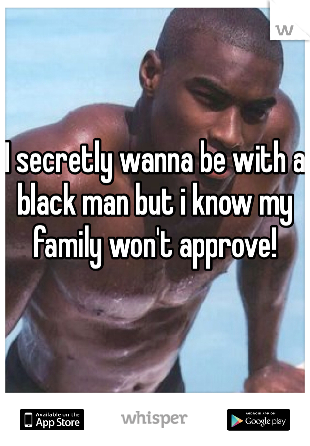 I secretly wanna be with a black man but i know my family won't approve!