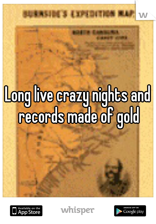 Long live crazy nights and records made of gold