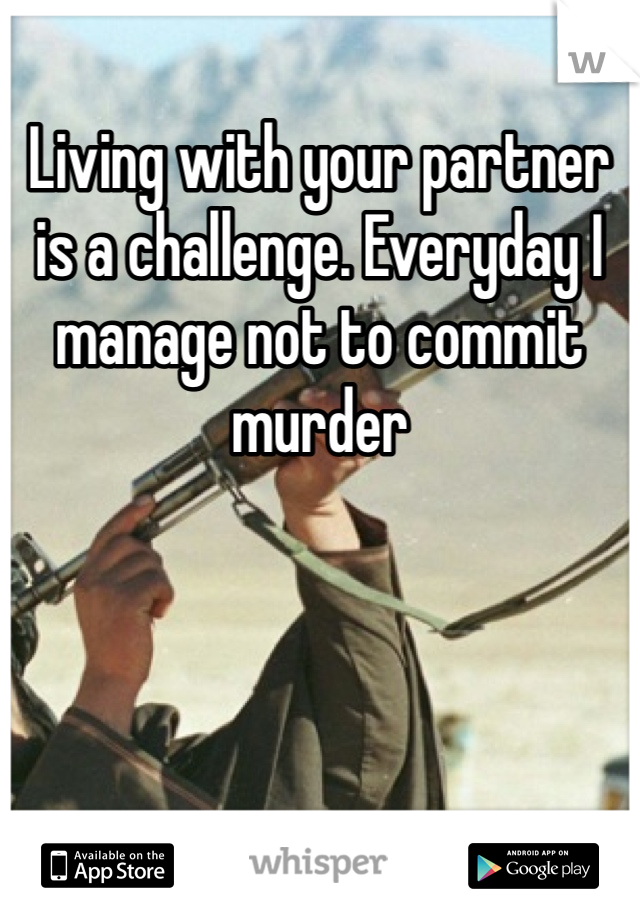 Living with your partner is a challenge. Everyday I manage not to commit murder