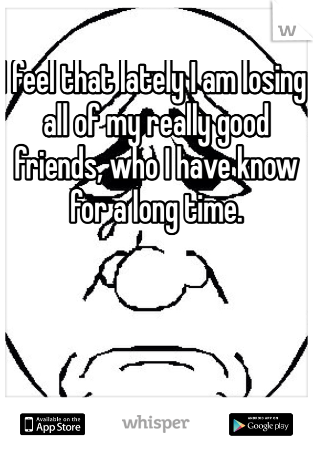 I feel that lately I am losing all of my really good friends, who I have know for a long time.