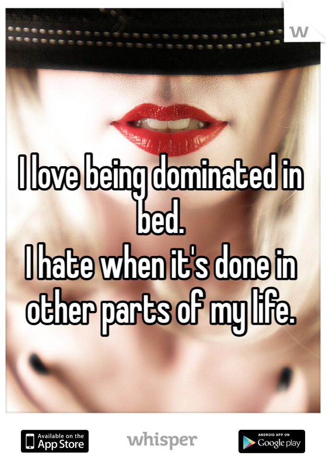 I love being dominated in bed.  I hate when it's done in other parts of my life.