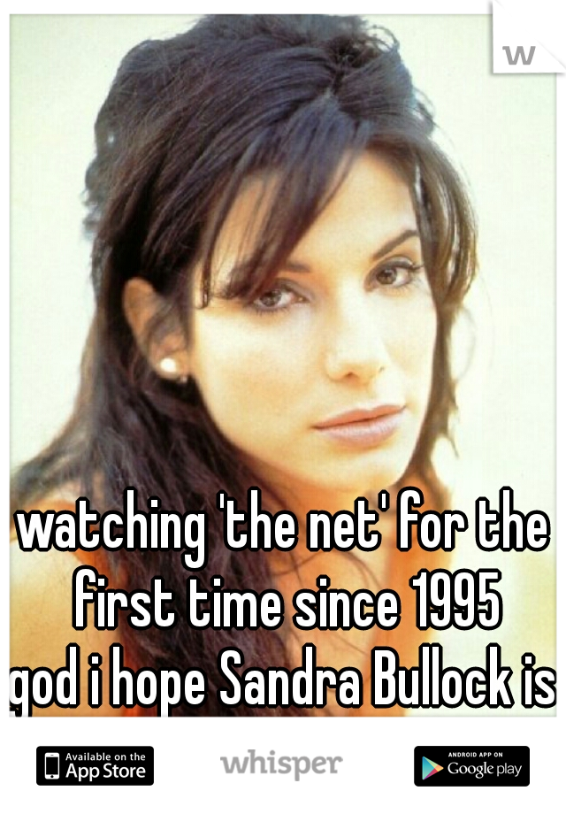watching 'the net' for the first time since 1995 god i hope Sandra Bullock is as hot as i remember