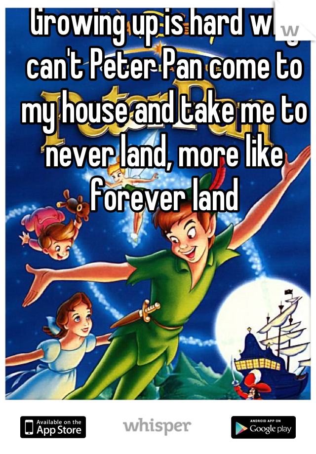 Growing up is hard why can't Peter Pan come to my house and take me to never land, more like forever land