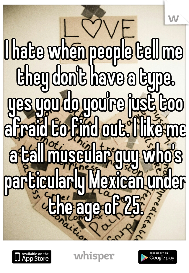 I hate when people tell me they don't have a type. yes you do you're just too afraid to find out. I like me a tall muscular guy who's particularly Mexican under the age of 25.
