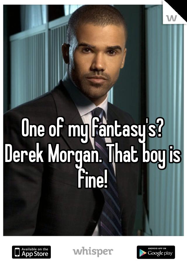 One of my fantasy's? Derek Morgan. That boy is fine!