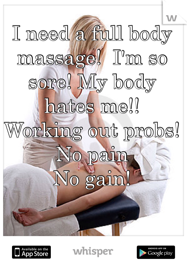 I need a full body massage!  I'm so sore! My body hates me!! Working out probs! No pain No gain!