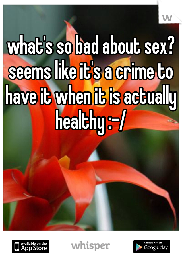what's so bad about sex? seems like it's a crime to have it when it is actually healthy :-/