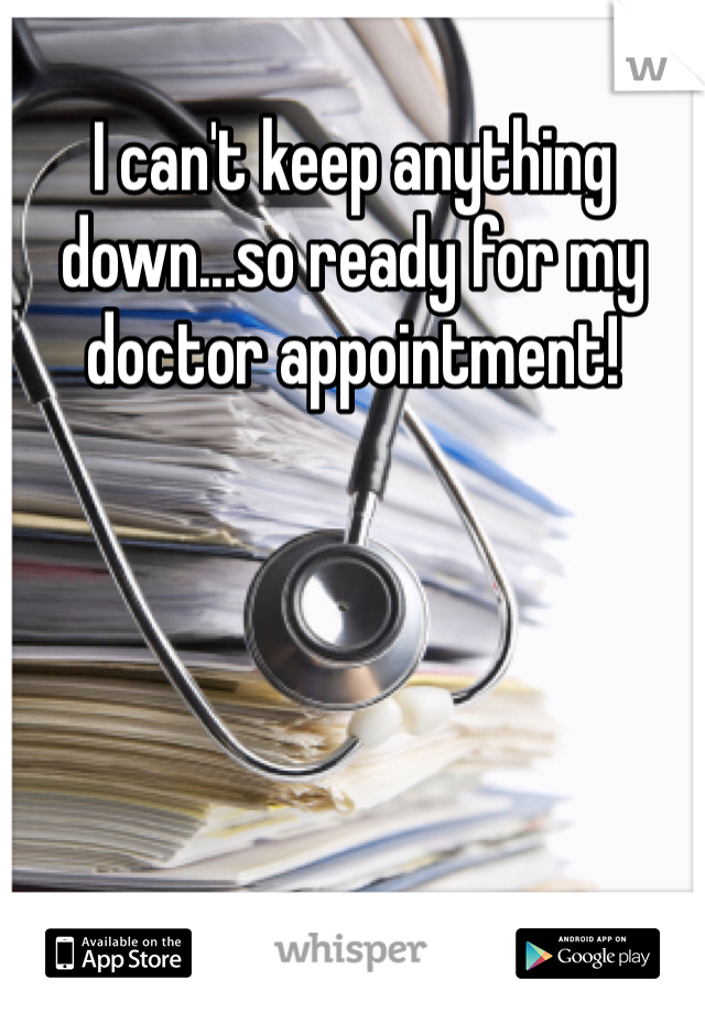 I can't keep anything down...so ready for my doctor appointment!