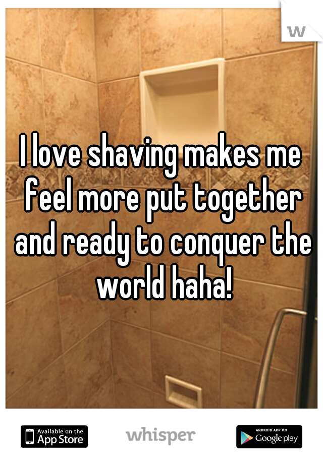 I love shaving makes me feel more put together and ready to conquer the world haha!