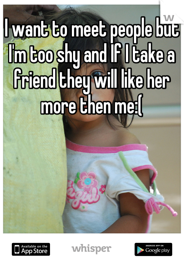 I want to meet people but I'm too shy and If I take a friend they will like her more then me:(