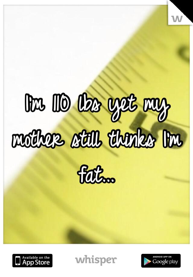 I'm 110 lbs yet my mother still thinks I'm fat...