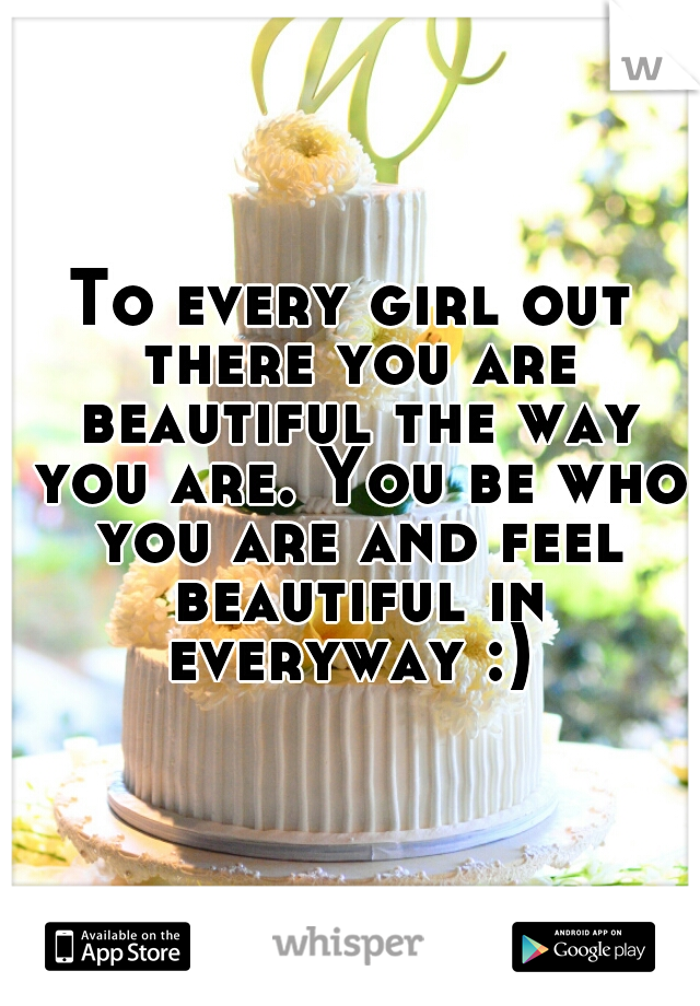 To every girl out there you are beautiful the way you are. You be who you are and feel beautiful in everyway :)