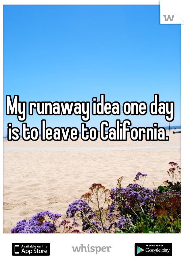 My runaway idea one day is to leave to California.