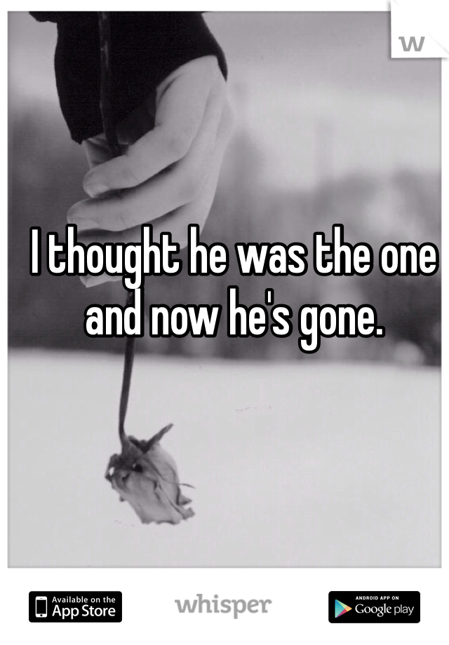 I thought he was the one and now he's gone.
