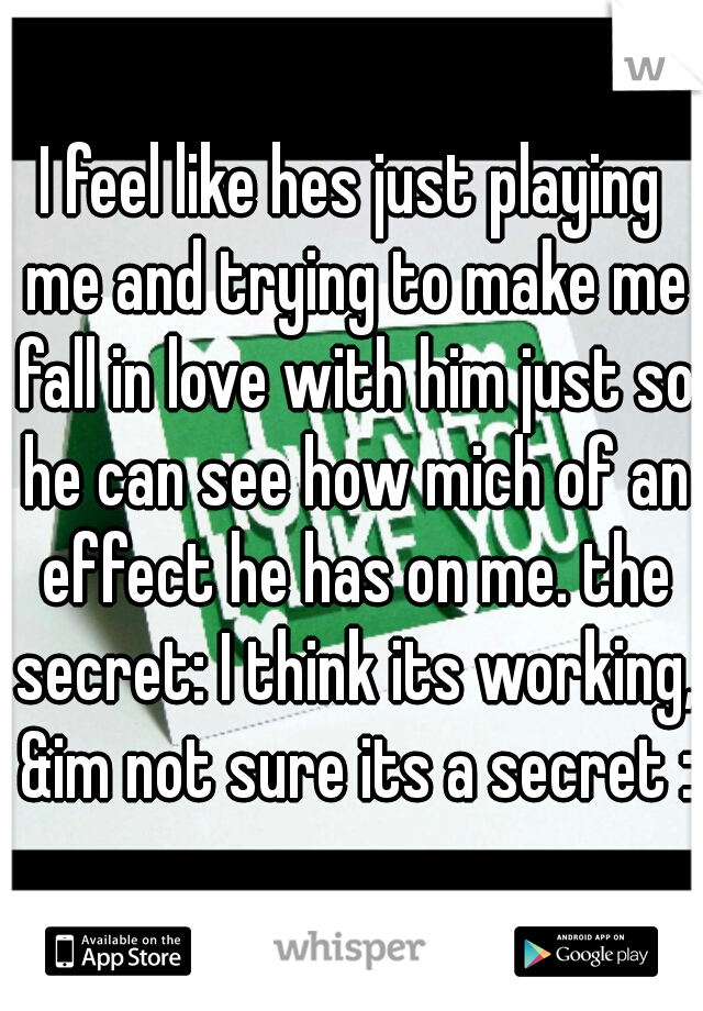 I feel like hes just playing me and trying to make me fall in love with him just so he can see how mich of an effect he has on me. the secret: I think its working, &im not sure its a secret :/