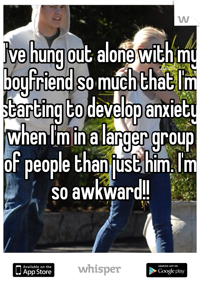 I've hung out alone with my boyfriend so much that I'm starting to develop anxiety when I'm in a larger group of people than just him. I'm so awkward!!