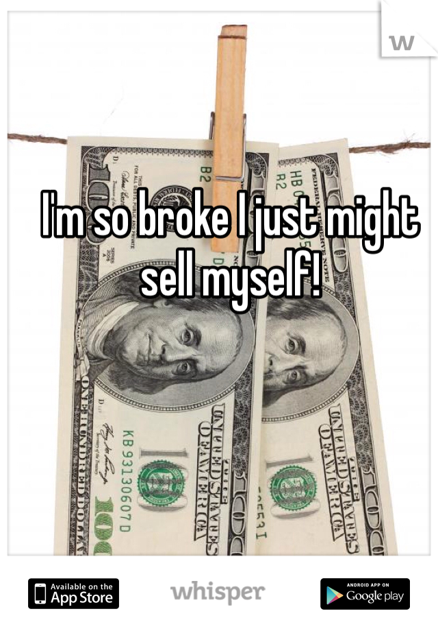 I'm so broke I just might sell myself!