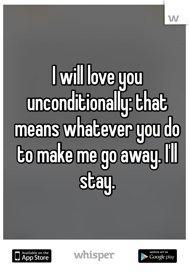 I will love you unconditionally: that means whatever you do to make me go away. I'll stay.